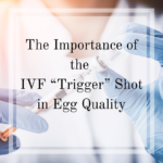 Trigger Shot for IVF and Its Importance in Egg Quality